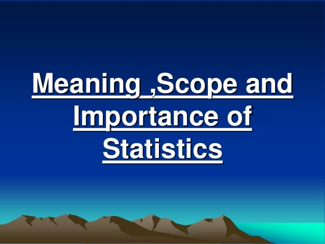 Meaning ,Scope and Importance of Statistics