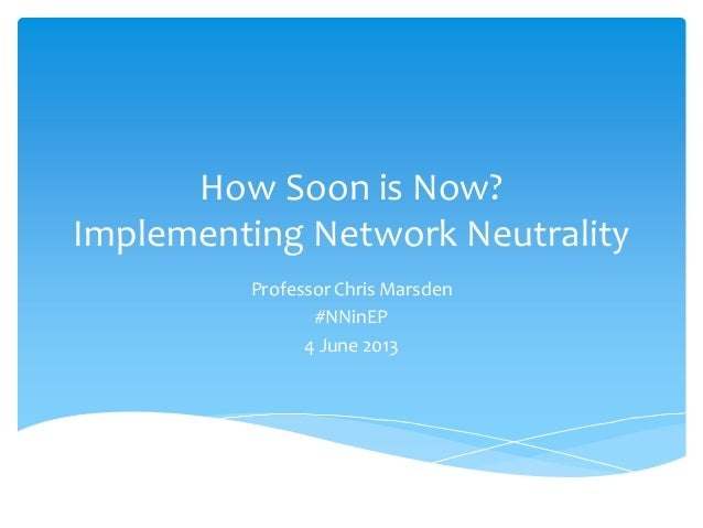 How Soon is Now?Implementing Network NeutralityProfessor Chris Marsden#NNinEP4 June 2013