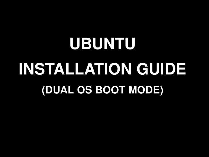 UBUNTU     INSTALLATION GUIDE       (DUAL OS BOOT MODE)