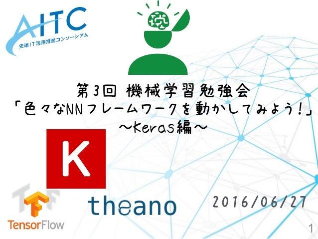 第3回 機械学習勉強会 「色々なNNフレームワークを動かしてみよう!」 ~Keras編~ 1 2016/06/27