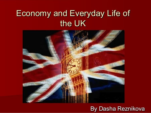 Economy and Everyday Life of         the UK                  By Dasha Reznikova
