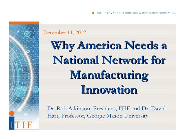 December 11, 2012  Why America Needs a  National Network for    Manufacturing       Innovation Dr. Rob Atkinson, President...