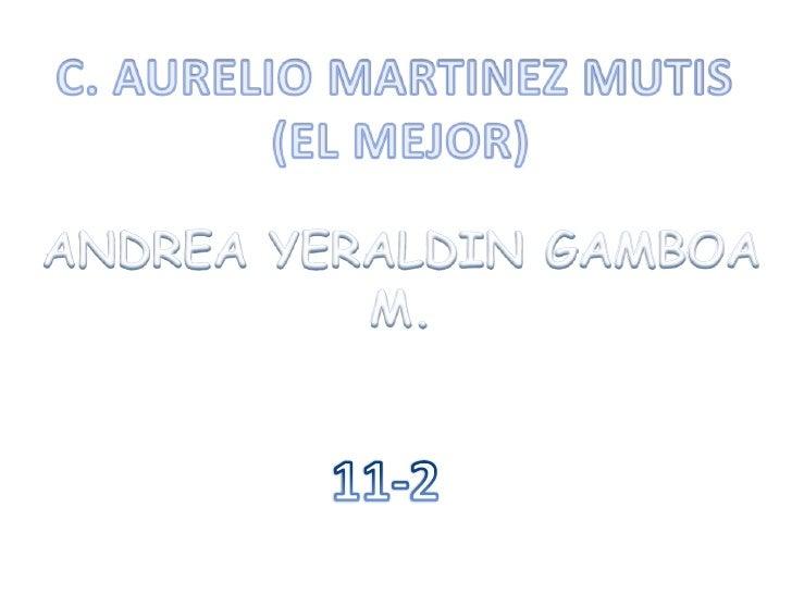 C. AURELIO MARTINEZ MUTIS <br />(EL MEJOR)<br />ANDREA YERALDIN GAMBOA M.<br />11-2<br />