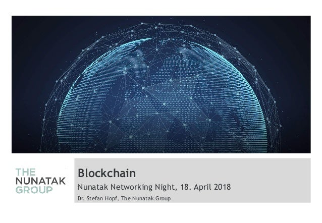 Blockchain Nunatak Networking Night, 18. April 2018 Dr. Stefan Hopf, The Nunatak Group