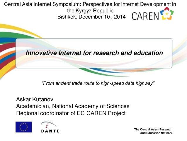 The Central Asian Research and Education Network Innovative Internet for research and education Askar Kutanov Academician,...