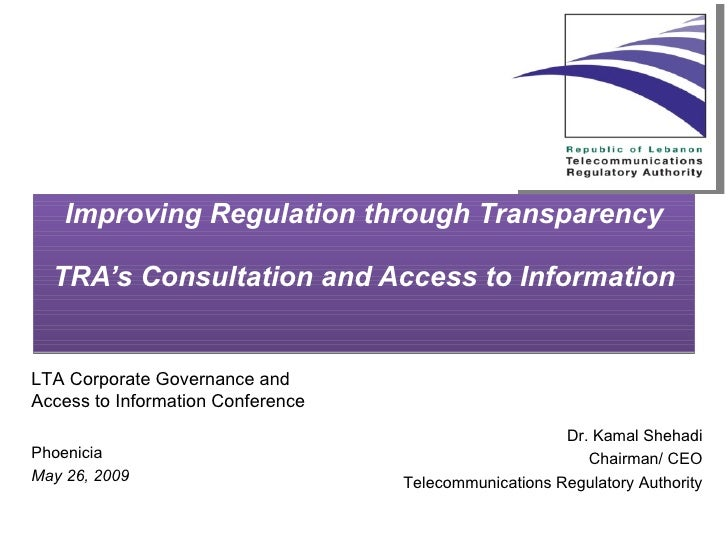 Improving Regulation through Transparency TRA's Consultation and Access to Information Dr. Kamal Shehadi Chairman/ CEO Tel...
