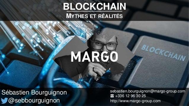 BLOCKCHAIN MYTHES ET RÉALITÉS Sébastien Bourguignon @sebbourguignon sebastien.bourguignon@margo-group.com ☎ +336 12 96 30 ...