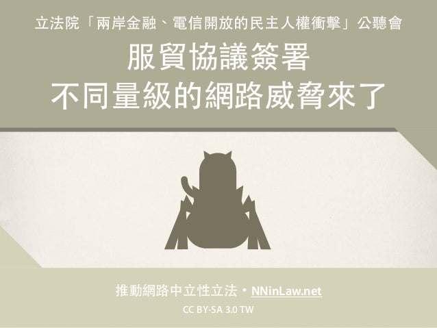 ⽴立法院「兩岸⾦金融、電信開放的⺠民主⼈人權衝擊」公聽會 服貿協議簽署 不同量級的網路威脅來了 推動網路中⽴立性⽴立法・NNinLaw.net CC BY-SA 3.0 TW