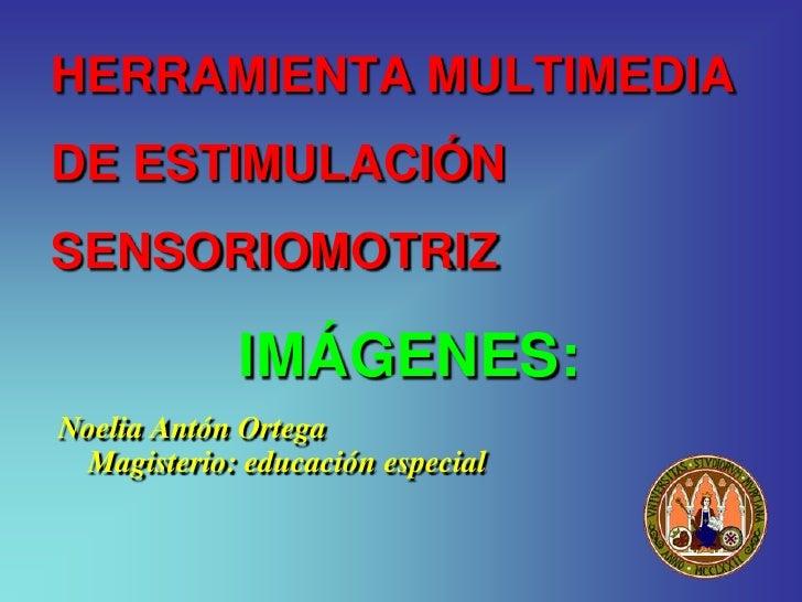 HERRAMIENTA MULTIMEDIA DE ESTIMULACIÓN SENSORIOMOTRIZ               IMÁGENES: Noelia Antón Ortega  Magisterio: educación e...