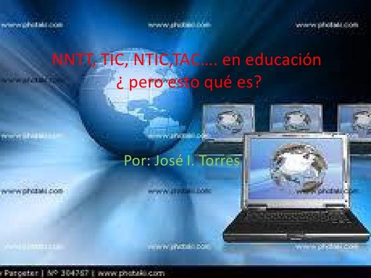 NNTT, TIC, NTIC,TAC…. en educación        ¿ pero esto qué es?         Por: José I. Torres