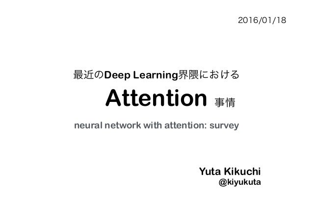 Attention Yuta Kikuchi @kiyukuta 最近のDeep Learning界隈における 事情 neural network with attention: survey 2016/01/18