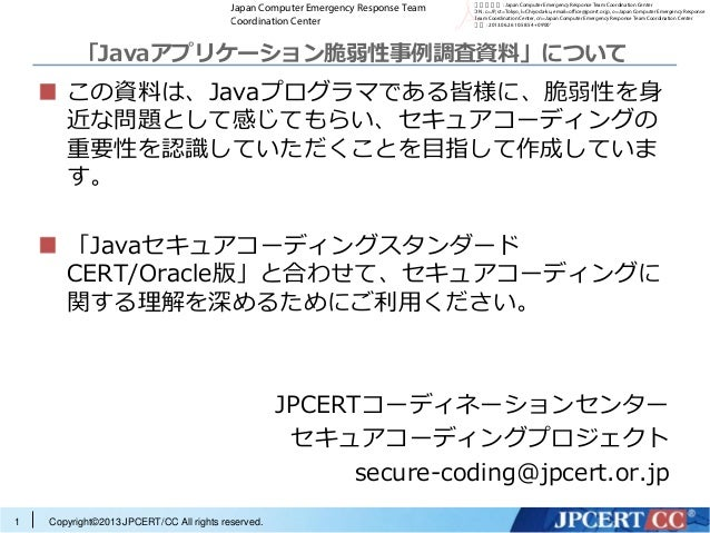 Copyright©2013 JPCERT/CC All rights reserved.「Javaアプリケーション脆弱性事例調査資料」についてこの資料は、Javaプログラマである皆様に、脆弱性を身近な問題として感じてもらい、セキュアコーディン...