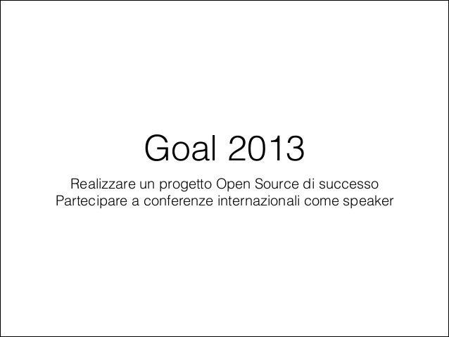 Goal 2013 Realizzare un progetto Open Source di successo Partecipare a conferenze internazionali come speaker