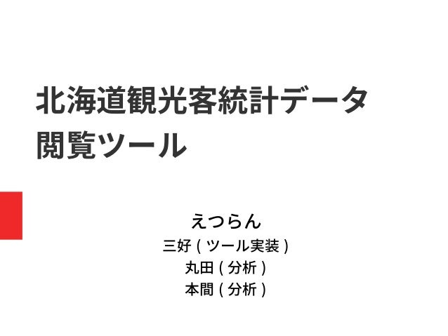 北海道観光客統計データ 閲覧ツール えつらん 三好 ( ツール実装 ) 丸田 ( 分析 ) 本間 ( 分析 )