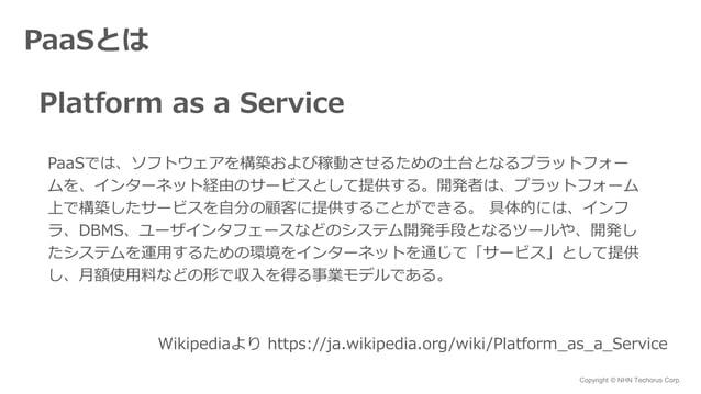 Copyright © NHN Techorus Corp. PaaSとは Platform as a Service PaaSでは、ソフトウェアを構築および稼動させるための土台となるプラットフォー ムを、インターネット経由のサービスとして提供...