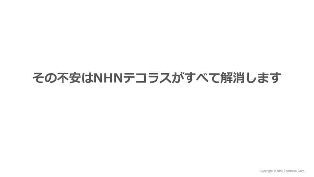 Copyright © NHN Techorus Corp. その不安はNHNテコラスがすべて解消します