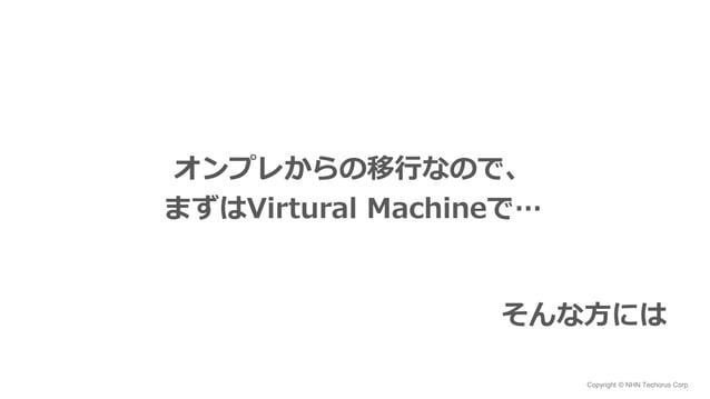Copyright © NHN Techorus Corp. オンプレからの移行なので、 まずはVirtural Machineで… そんな方には