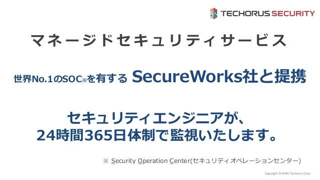 Copyright © NHN Techorus Corp. 世界No.1のSOC※を有する SecureWorks社と提携 マ ネ ー ジ ド セ キ ュ リ テ ィ サ ー ビ ス ※ Security Operation Center(セ...