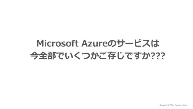 Copyright © NHN Techorus Corp. Microsoft Azureのサービスは 今全部でいくつかご存じですか???