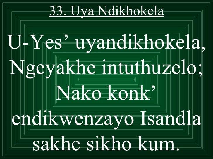 33. Uya NdikhokelaU-Yes' uyandikhokela,Ngeyakhe intuthuzelo;     Nako konk'endikwenzayo Isandla  sakhe sikho kum.