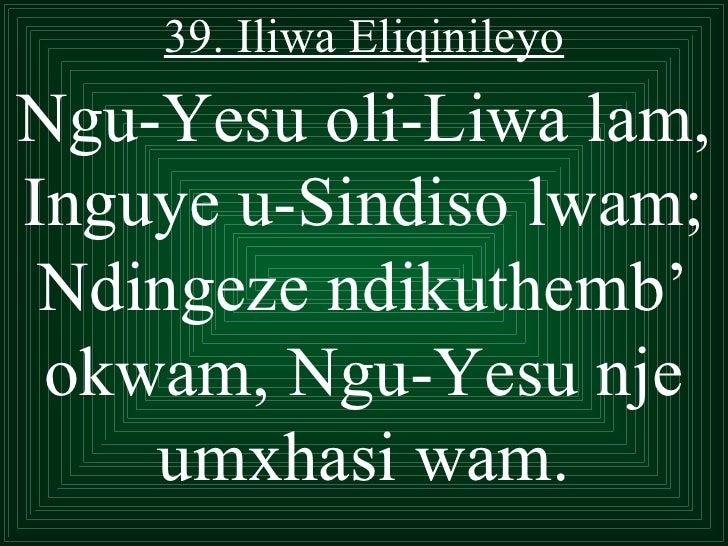 39. Iliwa EliqinileyoNgu-Yesu oli-Liwa lam,Inguye u-Sindiso lwam; Ndingeze ndikuthemb' okwam, Ngu-Yesu nje    umxhasi wam.