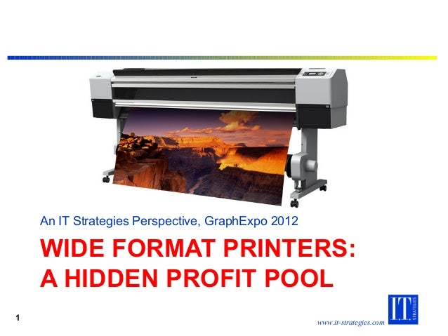 www.it-strategies.com WIDE FORMAT PRINTERS: A HIDDEN PROFIT POOL An IT Strategies Perspective, GraphExpo 2012 1