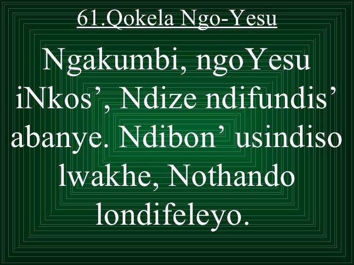 61.Qokela Ngo-Yesu  Ngakumbi, ngoYesuiNkos', Ndize ndifundis'abanye. Ndibon' usindiso   lwakhe, Nothando     londifeleyo.