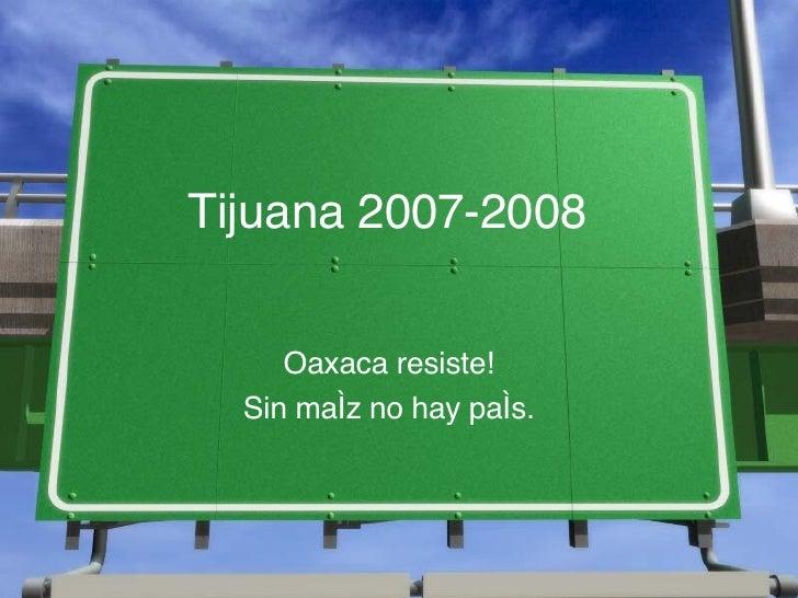 Tijuana 2007-2008 Oaxaca resiste! Sin ma íz  no hay pa ís.