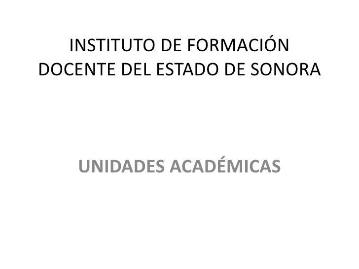 INSTITUTO DE FORMACIÓNDOCENTE DEL ESTADO DE SONORA   UNIDADES ACADÉMICAS