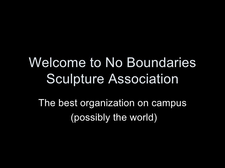 Welcome to No Boundaries Sculpture Association The best organization on campus (possibly the world)