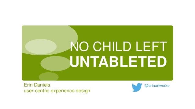 NO CHILD LEFT  UNTABLETED Erin Daniels user-centric experience design  @erinartworks