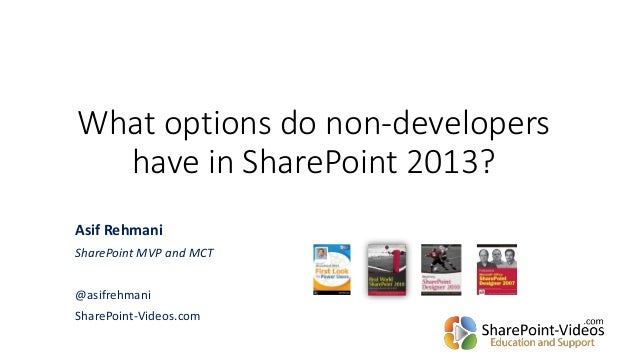 What options do non-developers have in SharePoint 2013? Asif Rehmani SharePoint MVP and MCT @asifrehmani SharePoint-Videos...