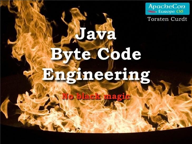 Torsten Curdt      Java  Byte Code Engineering   No black magic