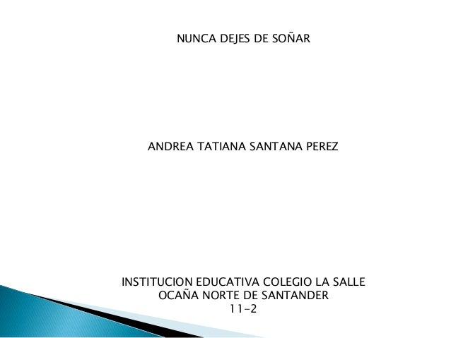 NUNCA DEJES DE SOÑAR ANDREA TATIANA SANTANA PEREZ INSTITUCION EDUCATIVA COLEGIO LA SALLE OCAÑA NORTE DE SANTANDER 11-2