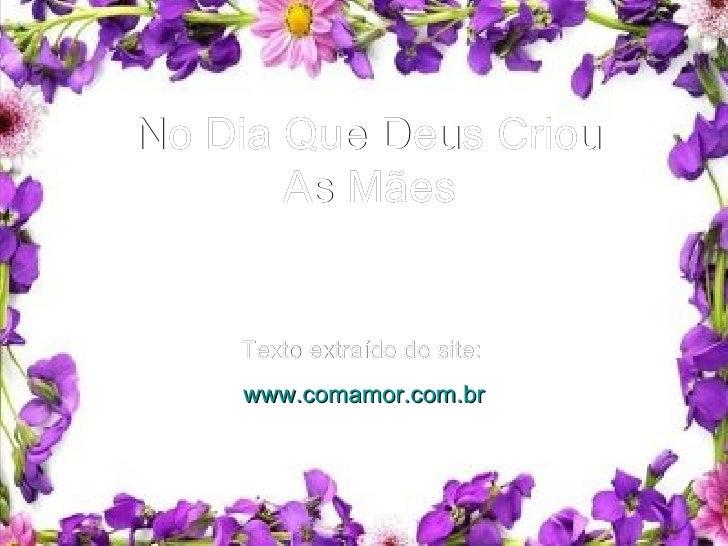No Dia Que Deus Criou As Mães Texto extraído do site:   www.comamor.com.br