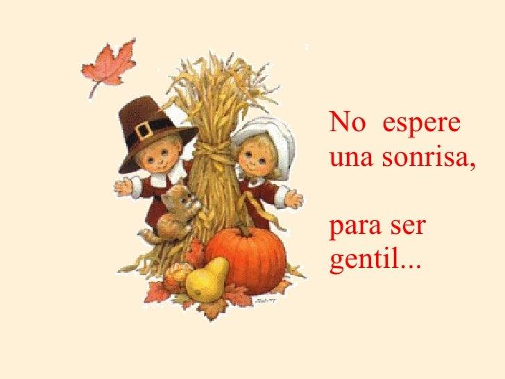 No  espere una sonrisa,  para ser gentil...