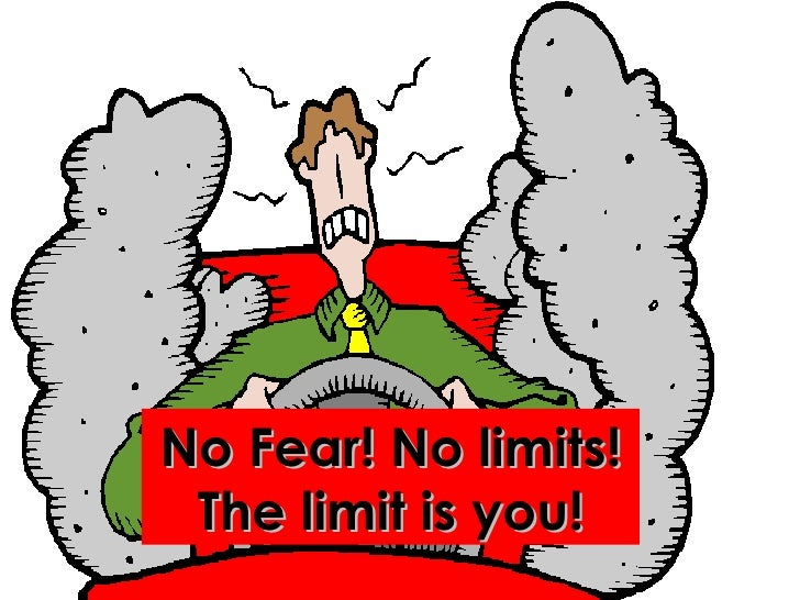 No Fear! No limits! The limit is you!