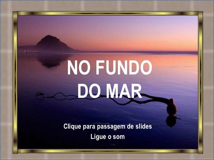 NO FUNDO DO MAR Clique para passagem de slides Ligue o som