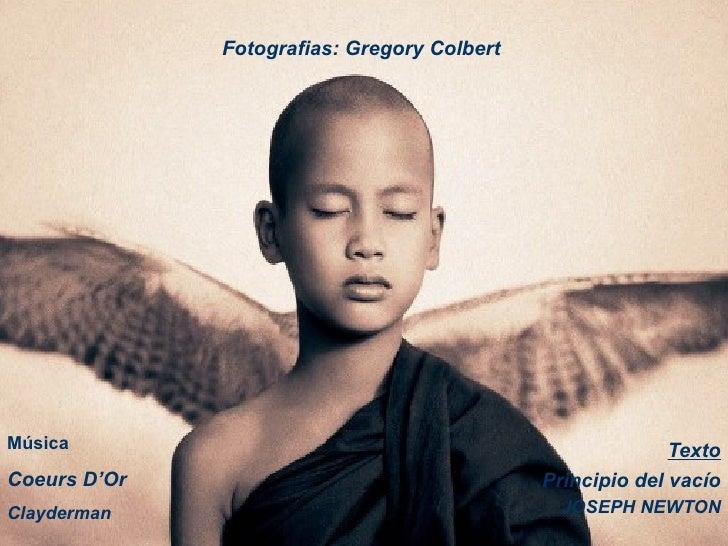 Texto Principio del vacío JOSEPH NEWTON Fotografias:  Gregory Colbert  Música Coeurs D'Or Clayderman
