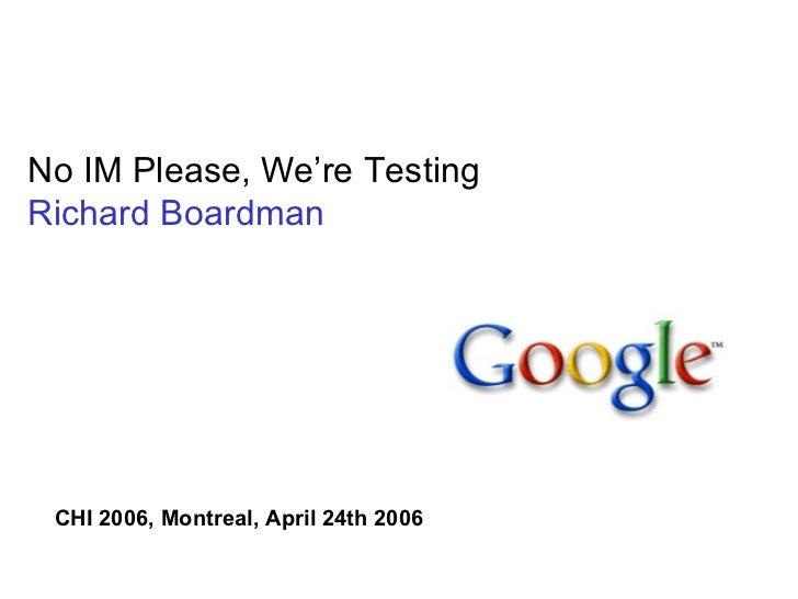 No IM Please, We're Testing Richard Boardman CHI 2006, Montreal, April 24th 2006