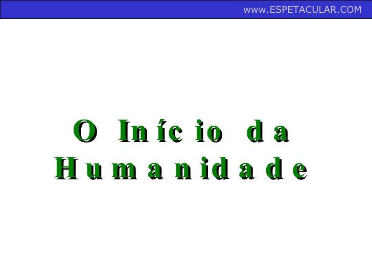 O Início da Humanidade www.ESPETACULAR.COM