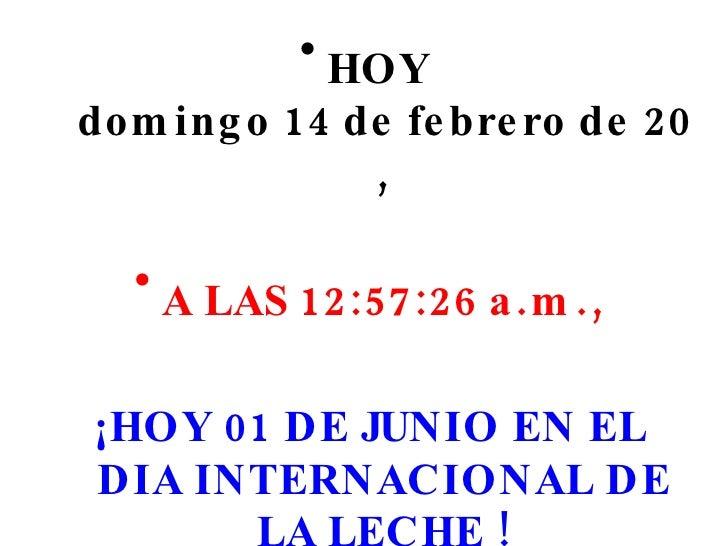 <ul><li>HOY  domingo 14 de febrero de 2010 , </li></ul><ul><li>A LAS  12:57:04 a.m. , </li></ul><ul><li>¡HOY 01 DE JUNIO E...