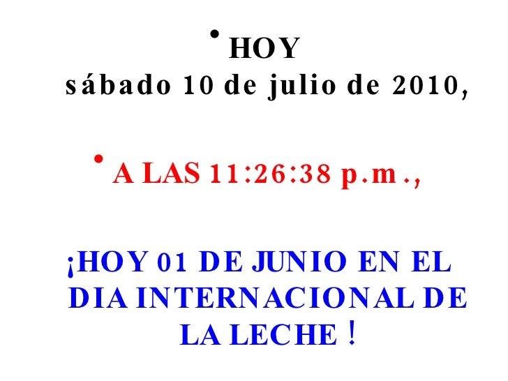 <ul><li>HOY  sábado 10 de julio de 2010 , </li></ul><ul><li>A LAS  11:26:25 p.m. , </li></ul><ul><li>¡HOY 01 DE JUNIO EN E...