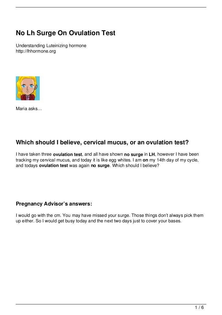 No Lh Surge On Ovulation TestUnderstanding Luteinizing hormonehttp://lhhormone.orgMaria asks…Which should I believe, cervi...
