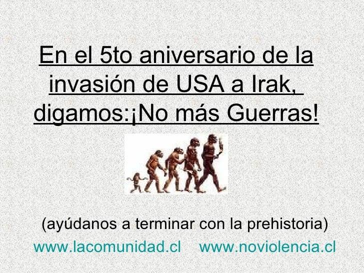 En el 5to aniversario de la invasión de USA a Irak,  digamos:¡No más Guerras! (ayúdanos a terminar con la prehistoria) www...