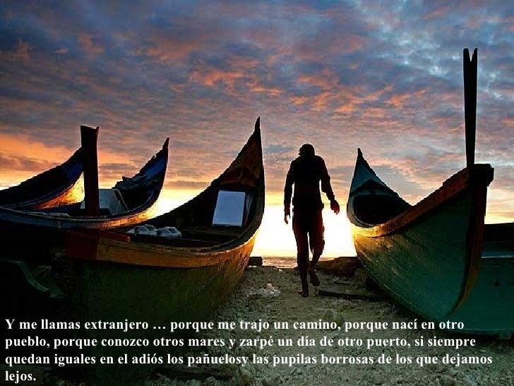 Y me llamas extranjero … porque me trajo un camino, porque nací en otro pueblo, porque conozco otros mares y zarpé un día ...