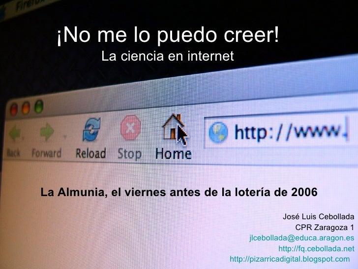 ¡No me lo puedo creer! La ciencia en internet José Luis Cebollada CPR Zaragoza 1 [email_address] http://fq.cebollada.net h...