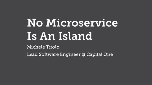 No Microservice Is An Island Michele Titolo Lead Software Engineer @ Capital One