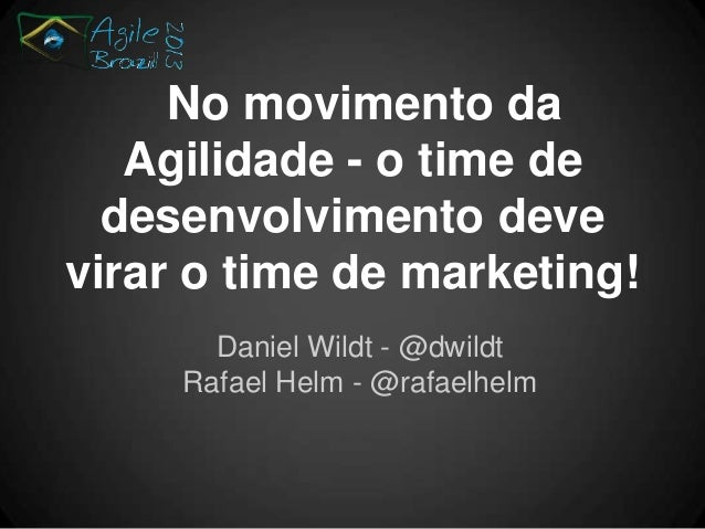 No movimento da Agilidade - o time de desenvolvimento deve virar o time de marketing! Daniel Wildt - @dwildt Rafael Helm -...
