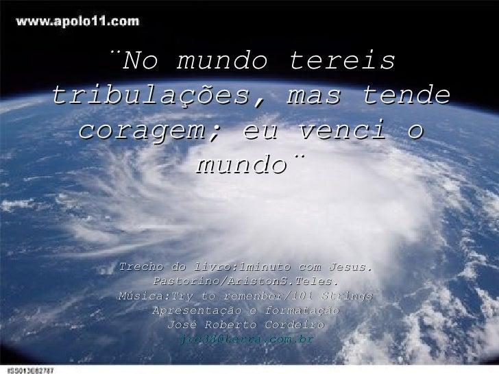 ¨No mundo tereis tribulações, mas tende coragem; eu venci o mundo¨ Trecho do livro:1minuto com Jesus. Pastorino/AristonS.T...